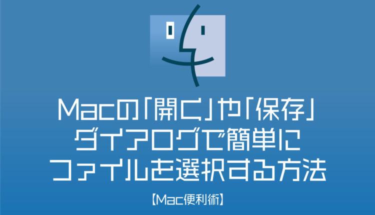 Macの「開く」や「保存」ダイアログで簡単にファイルを選択する方法【Mac便利術】