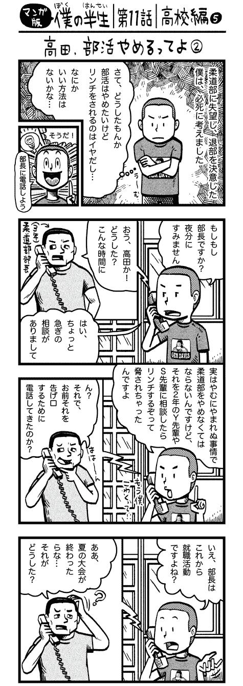 comic_11_a コミックエッセイ 半生記 ウェブ漫画 柔道部に失望し、退部を決意した 僕は、必死に考えました さて、どうしたもんか 部活はやめたいけど リンチをされるのはイヤだし… なにかいい方法はないかな… そうだ!部長に電話しよう もしもし部長ですか?夜分にすみません おう、高田か!どうした?こんな時間に はい、ちょっと急ぎの相談がありまして 実はやむにやまれぬ事情で柔道部をやめなくてはならないんですけど、それを2年のY先輩やS先輩に相談したらリンチするぞって脅されちゃったんですよ ん?それで、お前それを告げ口するために 電話してきたのか? いえ、部長はこれから就職活動ですよね? ああ、夏の大会が終わったらな…それがどうした?僕思うんですけど、部長が現役の間に柔道部の暴力事件とか表沙汰になったら部長の就職活動には良くないですよね? 僕は先輩のためを思って電話したんスよ! !! …といういきさつで、僕は無事に退部できました よっしゃ!ホントですか?いや〜すみません!ありがとうございます! そして、僕がやめたとたん、便乗でさらに1年生が3人もやめてしまい、柔道部の1年生は一気に半分になってしまったのでした さんざん凄んだ2年生たちも部員以外には気が弱く、学校内で出くわしても恨めしそうに遠くからにらみつける程度でした わかった…あいつらには俺からよく言っておくからお前は明日からもう部活来なくていいぞ 俺たちもやめちゃった おお…よかったね