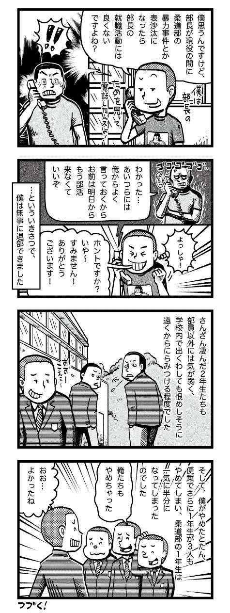 comic_11_b コミックエッセイ 半生記 ウェブ漫画 柔道部に失望し、退部を決意した 僕は、必死に考えました さて、どうしたもんか 部活はやめたいけど リンチをされるのはイヤだし… なにかいい方法はないかな… そうだ!部長に電話しよう もしもし部長ですか?夜分にすみません おう、高田か!どうした?こんな時間に はい、ちょっと急ぎの相談がありまして 実はやむにやまれぬ事情で柔道部をやめなくてはならないんですけど、それを2年のY先輩やS先輩に相談したらリンチするぞって脅されちゃったんですよ ん?それで、お前それを告げ口するために 電話してきたのか? いえ、部長はこれから就職活動ですよね? ああ、夏の大会が終わったらな…それがどうした?僕思うんですけど、部長が現役の間に柔道部の暴力事件とか表沙汰になったら部長の就職活動には良くないですよね? 僕は先輩のためを思って電話したんスよ! !! …といういきさつで、僕は無事に退部できました よっしゃ!ホントですか?いや〜すみません!ありがとうございます! そして、僕がやめたとたん、便乗でさらに1年生が3人もやめてしまい、柔道部の1年生は一気に半分になってしまったのでした さんざん凄んだ2年生たちも部員以外には気が弱く、学校内で出くわしても恨めしそうに遠くからにらみつける程度でした わかった…あいつらには俺からよく言っておくからお前は明日からもう部活来なくていいぞ 俺たちもやめちゃった おお…よかったね