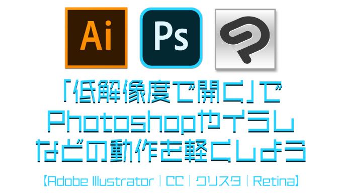 「低解像度で開く」で、Photoshopやイラレなどの動作を軽くしよう【Adobe Illustrator|CC|クリスタ|遅い|動作が重い|Retina|Mac|動きが遅い】