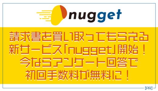 【PR】請求書を買い取ってもらえる新サービス「nugget(ナゲット)」開始! 今ならアンケート回答で初回手数料が無料に!【限定100名|7/19日まで|フリーランス向けサービス】