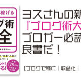 ヨスさんの新著 『ブログ術大全』はブロガー必読の良書だ【ブログで稼ぐ|収益化|PV|SEO】 ブログ飯 ブログ本