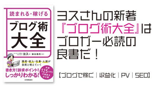 ヨスさんの新著 『ブログ術大全』はブロガー必読の良書だ!【ブログで稼ぐ|収益化|PV|SEO】